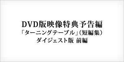 DVD版映像特典予告編 ターニングテーブル(短編集) ダイジェスト版 前編